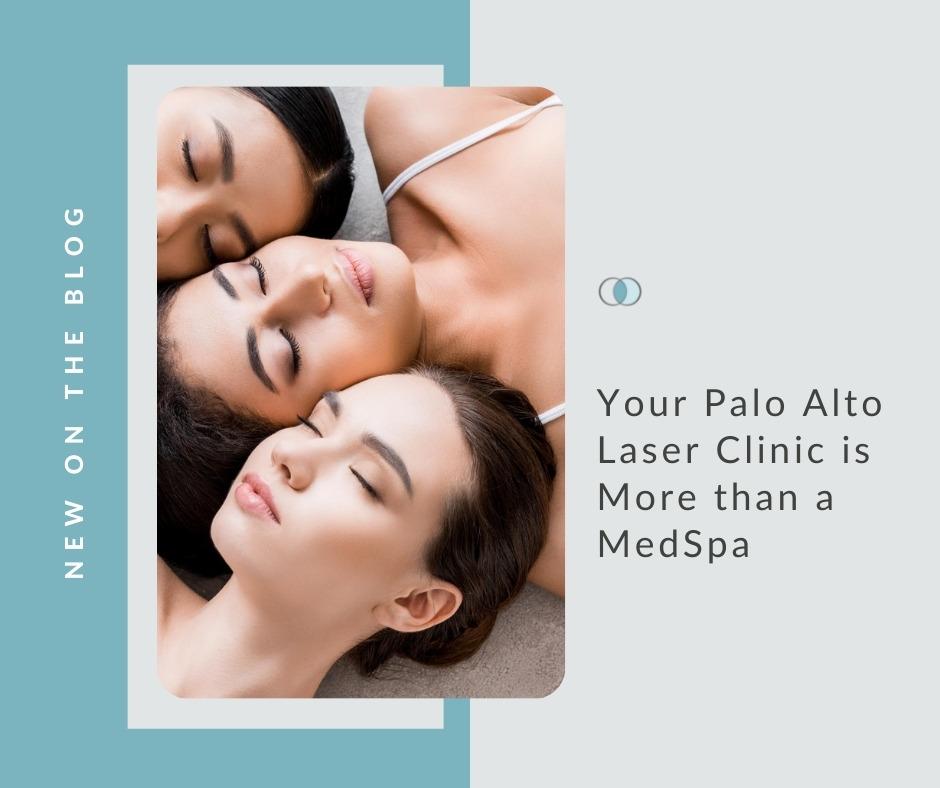 Your Laser Clinic is More than a MedSpa | Palo Alto Laser & Skin Care